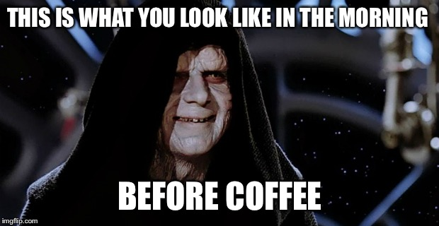 Star Wars Emperor | THIS IS WHAT YOU LOOK LIKE IN THE MORNING BEFORE COFFEE | image tagged in star wars emperor | made w/ Imgflip meme maker
