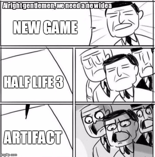 valves new game | NEW GAME HALF LIFE 3 ARTIFACT | image tagged in memes,alright gentlemen we need a new idea | made w/ Imgflip meme maker