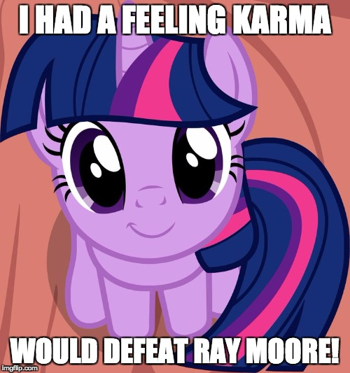 Twilight is interested | I HAD A FEELING KARMA WOULD DEFEAT RAY MOORE! | image tagged in twilight is interested | made w/ Imgflip meme maker