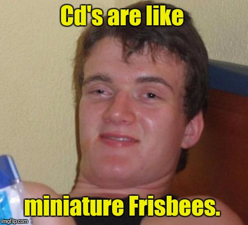 10 Guy Meme | Cd's are like miniature Frisbees. | image tagged in memes,10 guy | made w/ Imgflip meme maker