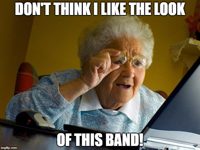Grandma Finds The Internet Meme | DON'T THINK I LIKE THE LOOK OF THIS BAND! | image tagged in memes,grandma finds the internet | made w/ Imgflip meme maker