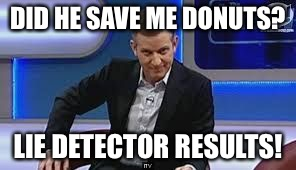 jeremy kyle | DID HE SAVE ME DONUTS? LIE DETECTOR RESULTS! | image tagged in jeremy kyle | made w/ Imgflip meme maker