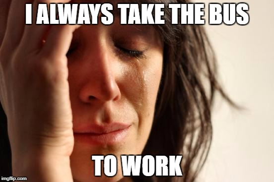 First World Problems Meme | I ALWAYS TAKE THE BUS TO WORK | image tagged in memes,first world problems | made w/ Imgflip meme maker