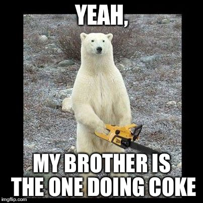 Chainsaw Bear Meme | YEAH, MY BROTHER IS THE ONE DOING COKE | image tagged in memes,chainsaw bear | made w/ Imgflip meme maker