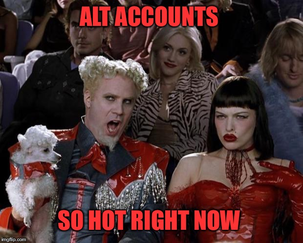 here an alt there an alt everywhere an altalt | ALT ACCOUNTS SO HOT RIGHT NOW | image tagged in mugatu so hot right now,alt accounts,alt using trolls,troll,trolls,imgflip | made w/ Imgflip meme maker