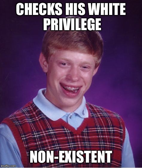 Bad Luck Brian Meme | CHECKS HIS WHITE PRIVILEGE NON-EXISTENT | image tagged in memes,bad luck brian | made w/ Imgflip meme maker