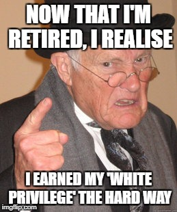 Back In My Day Meme | NOW THAT I'M RETIRED, I REALISE I EARNED MY 'WHITE PRIVILEGE' THE HARD WAY | image tagged in memes,back in my day | made w/ Imgflip meme maker