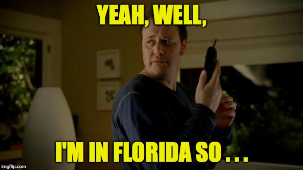 YEAH, WELL, I'M IN FLORIDA SO . . . | made w/ Imgflip meme maker