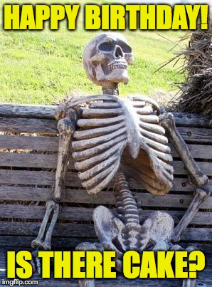 Waiting Skeleton Meme | HAPPY BIRTHDAY! IS THERE CAKE? | image tagged in memes,waiting skeleton | made w/ Imgflip meme maker