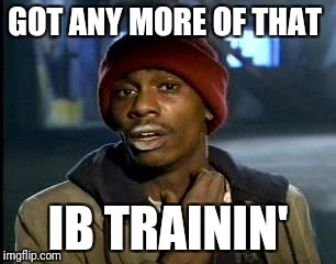 Y'all Got Any More Of That Meme | GOT ANY MORE OF THAT IB TRAININ' | image tagged in memes,yall got any more of | made w/ Imgflip meme maker