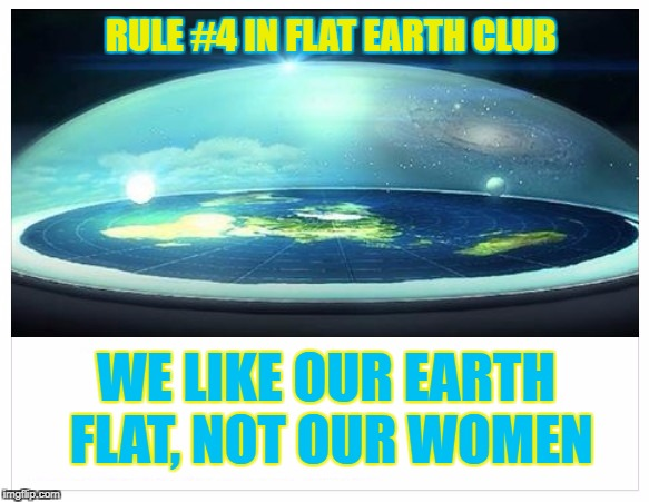 We like our Earth Flat, not our Women | RULE #4 IN FLAT EARTH CLUB WE LIKE OUR EARTH FLAT, NOT OUR WOMEN | image tagged in flat earth,fight club,women,rule | made w/ Imgflip meme maker