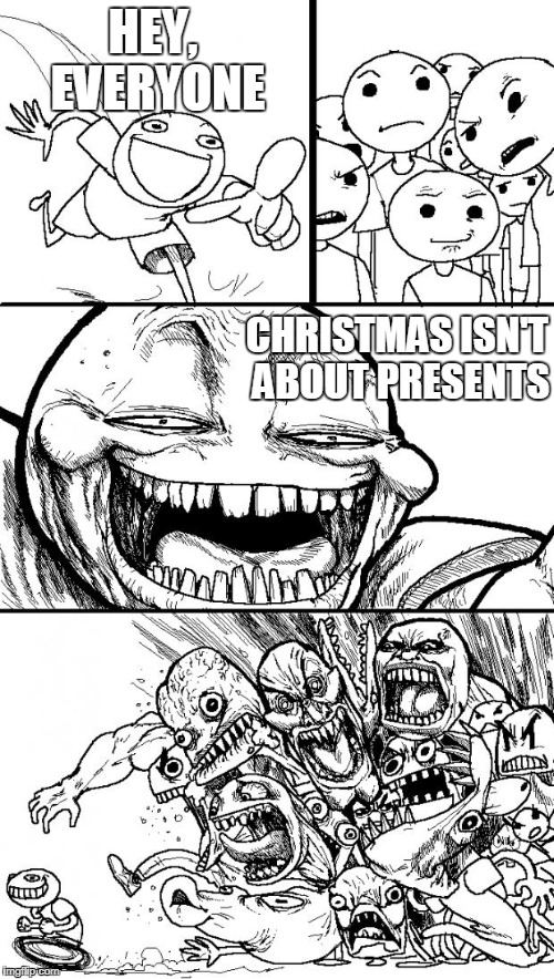 Hey Internet Meme | HEY, EVERYONE CHRISTMAS ISN'T ABOUT PRESENTS | image tagged in memes,hey internet | made w/ Imgflip meme maker