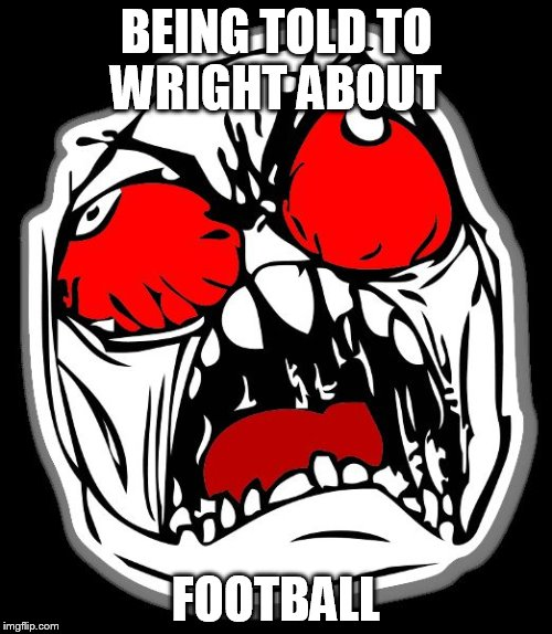 BEING TOLD TO WRIGHT ABOUT FOOTBALL | image tagged in memes | made w/ Imgflip meme maker