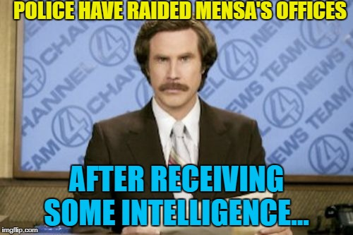 It took 3 officers 64 minutes to search the offices. How long would 5 officers take? :) | POLICE HAVE RAIDED MENSA'S OFFICES AFTER RECEIVING SOME INTELLIGENCE... | image tagged in memes,ron burgundy,mensa,police,intelligence | made w/ Imgflip meme maker