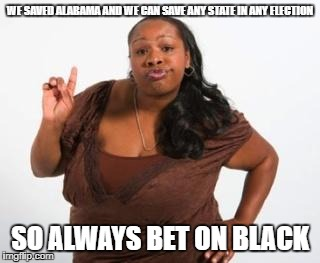 black women | WE SAVED ALABAMA AND WE CAN SAVE ANY STATE IN ANY ELECTION SO ALWAYS BET ON BLACK | image tagged in black women | made w/ Imgflip meme maker