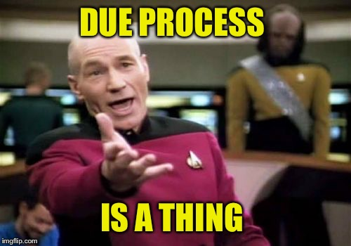 Apparently, some are not aware of this  | DUE PROCESS IS A THING | image tagged in memes,picard wtf | made w/ Imgflip meme maker