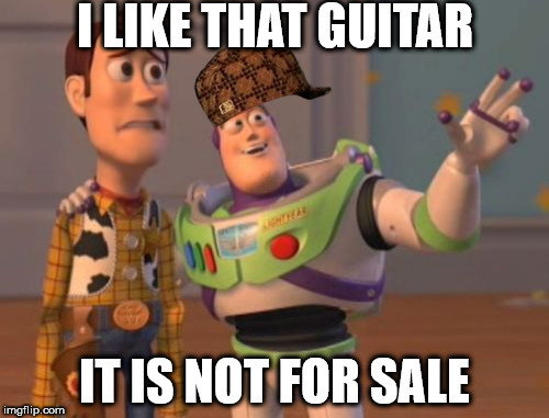 X, X Everywhere | I LIKE THAT GUITAR IT IS NOT FOR SALE | image tagged in memes,x,x everywhere,x x everywhere,scumbag | made w/ Imgflip meme maker