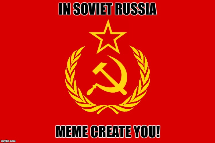 In Soviet Russia | IN SOVIET RUSSIA MEME CREATE YOU! | image tagged in memes,soviet russia | made w/ Imgflip meme maker