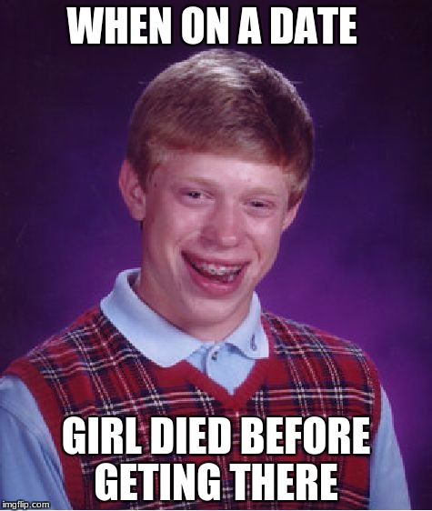 Bad Luck Brian Meme | WHEN ON A DATE GIRL DIED BEFORE GETING THERE | image tagged in memes,bad luck brian | made w/ Imgflip meme maker
