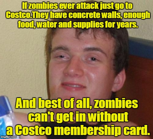 10 Guy Meme | If zombies ever attack just go to Costco.They have concrete walls, enough food, water and supplies for years. And best of all, zombies can't | image tagged in memes,10 guy | made w/ Imgflip meme maker