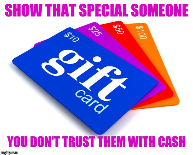Christmas gift | SHOW THAT SPECIAL SOMEONE YOU DON'T TRUST THEM WITH CASH | image tagged in gift cards | made w/ Imgflip meme maker