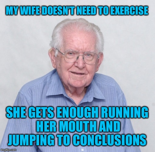 she cooks and cleans a lot too | MY WIFE DOESN'T NEED TO EXERCISE SHE GETS ENOUGH RUNNING HER MOUTH AND JUMPING TO CONCLUSIONS | image tagged in wife,exercise,mouth,nagging wife,old guy,old man | made w/ Imgflip meme maker