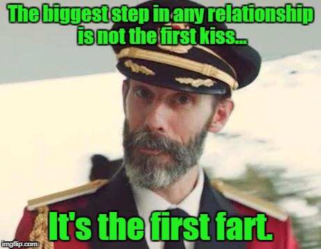 Captain obvious | The biggest step in any relationship is not the first kiss... It's the first fart. | image tagged in captain obvious | made w/ Imgflip meme maker