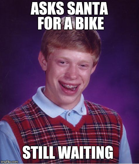 Bad Luck Brian Meme | ASKS SANTA FOR A BIKE STILL WAITING | image tagged in memes,bad luck brian,christmas | made w/ Imgflip meme maker