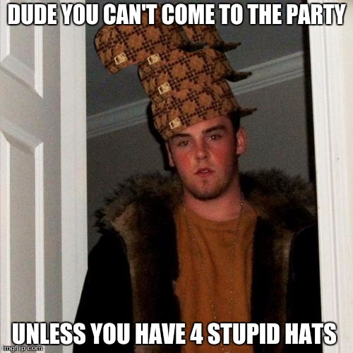 Scumbag Steve Meme | DUDE YOU CAN'T COME TO THE PARTY UNLESS YOU HAVE 4 STUPID HATS | image tagged in memes,scumbag steve,scumbag | made w/ Imgflip meme maker