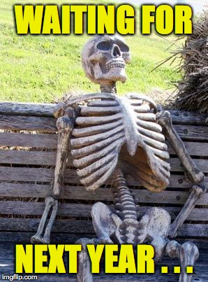 Waiting Skeleton Meme | WAITING FOR NEXT YEAR . . . | image tagged in memes,waiting skeleton | made w/ Imgflip meme maker