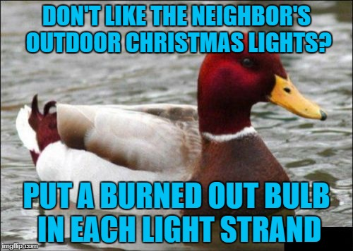 Malicious Advice Mallard | DON'T LIKE THE NEIGHBOR'S OUTDOOR CHRISTMAS LIGHTS? PUT A BURNED OUT BULB IN EACH LIGHT STRAND | image tagged in memes,malicious advice mallard,americanpenguin | made w/ Imgflip meme maker