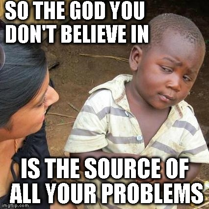 Third World Skeptical Kid Meme | SO THE GOD YOU DON'T BELIEVE IN IS THE SOURCE OF ALL YOUR PROBLEMS | image tagged in memes,third world skeptical kid | made w/ Imgflip meme maker