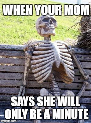 Waiting Skeleton Meme | WHEN YOUR MOM SAYS SHE WILL ONLY BE A MINUTE | image tagged in memes,waiting skeleton | made w/ Imgflip meme maker