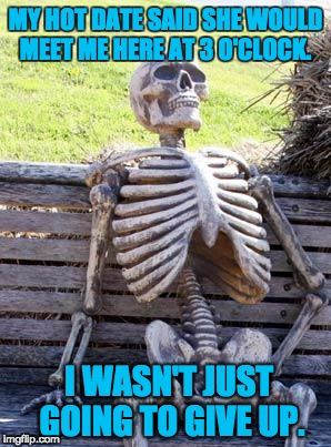 Waiting Skeleton Meme | MY HOT DATE SAID SHE WOULD MEET ME HERE AT 3 O'CLOCK. I WASN'T JUST GOING TO GIVE UP. | image tagged in memes,waiting skeleton | made w/ Imgflip meme maker