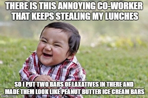 Evil Toddler Meme | THERE IS THIS ANNOYING CO-WORKER THAT KEEPS STEALING MY LUNCHES SO I PUT TWO BARS OF LAXATIVES IN THERE AND MADE THEM LOOK LIKE PEANUT BUTTE | image tagged in memes,evil toddler | made w/ Imgflip meme maker