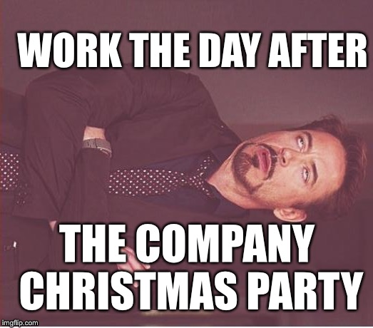 Face You Make Robert Downey Jr Meme | WORK THE DAY AFTER THE COMPANY CHRISTMAS PARTY | image tagged in memes,face you make robert downey jr | made w/ Imgflip meme maker