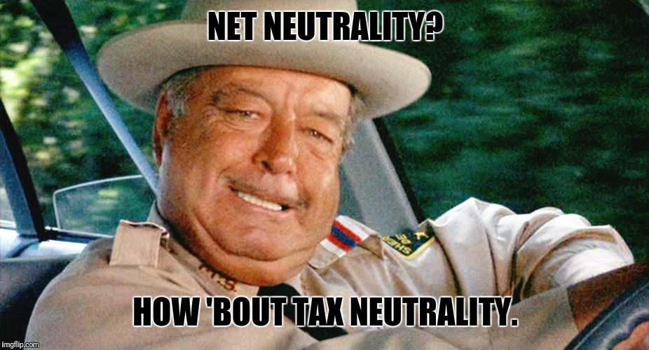 NET NEUTRALITY? HOW 'BOUT TAX NEUTRALITY. | image tagged in sheriff buford t justice | made w/ Imgflip meme maker