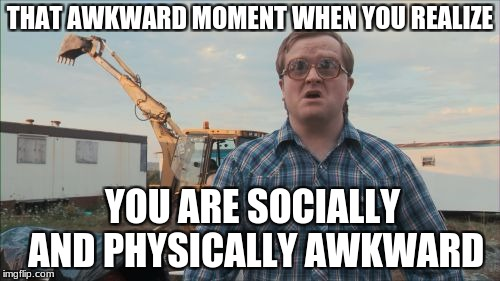 Trailer Park Boys Bubbles | THAT AWKWARD MOMENT WHEN YOU REALIZE YOU ARE SOCIALLY AND PHYSICALLY AWKWARD | image tagged in memes,trailer park boys bubbles | made w/ Imgflip meme maker