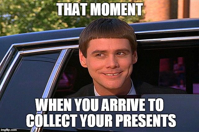 Lloyd Christmas Limo | THAT MOMENT WHEN YOU ARRIVE TO COLLECT YOUR PRESENTS | image tagged in lloyd christmas limo | made w/ Imgflip meme maker