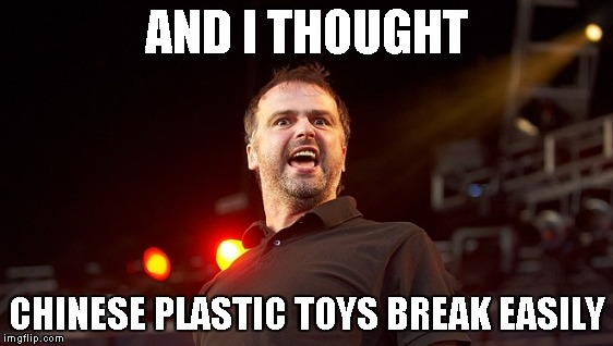 AND I THOUGHT CHINESE PLASTIC TOYS BREAK EASILY | made w/ Imgflip meme maker
