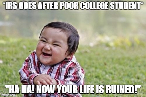 "Evil Toddler Meme | *IRS GOES AFTER POOR COLLEGE STUDENT* ""HA HA! NOW YOUR LIFE IS RUINED!"" 