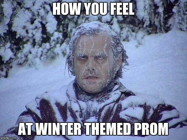 Jack Nicholson The Shining Snow Meme | HOW YOU FEEL AT WINTER THEMED PROM | image tagged in memes,jack nicholson the shining snow | made w/ Imgflip meme maker
