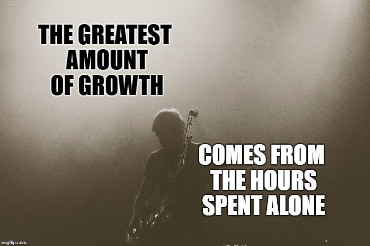 The greatest growth | THE GREATEST AMOUNT OF GROWTH COMES FROM THE HOURS SPENT ALONE | image tagged in motivation,life,goal,inspirational,inspirational quote,growth | made w/ Imgflip meme maker