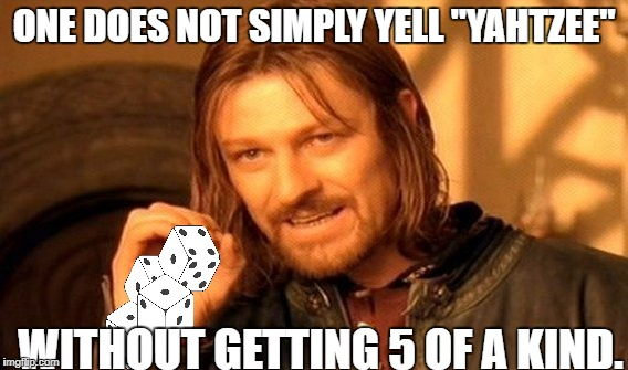 "One Does Not Simply Meme | ONE DOES NOT SIMPLY YELL ""YAHTZEE"" WITHOUT GETTING 5 OF A KIND. 
