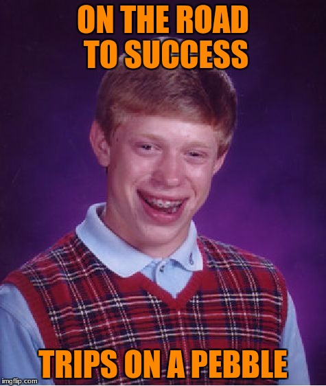 Bad Luck Brian Meme | ON THE ROAD TO SUCCESS TRIPS ON A PEBBLE | image tagged in memes,bad luck brian | made w/ Imgflip meme maker
