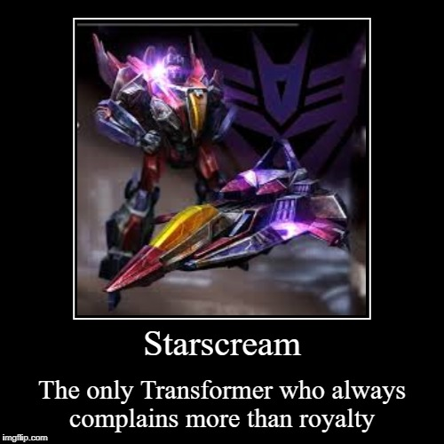 Starscream | The only Transformer who always complains more than royalty | image tagged in funny,demotivationals | made w/ Imgflip demotivational maker