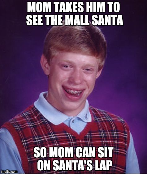 Bad Luck Brian Meme | MOM TAKES HIM TO SEE THE MALL SANTA SO MOM CAN SIT ON SANTA'S LAP | image tagged in memes,bad luck brian | made w/ Imgflip meme maker