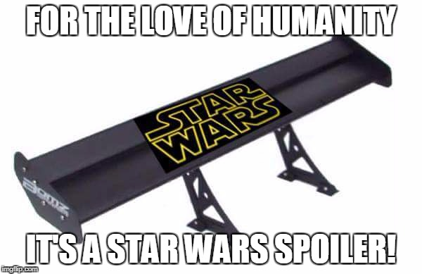 Just gunna leave this right here. | FOR THE LOVE OF HUMANITY IT'S A STAR WARS SPOILER! | image tagged in memes,star wars,spoiler alert | made w/ Imgflip meme maker