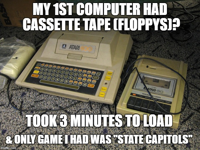 "MY 1ST COMPUTER HAD CASSETTE TAPE (FLOPPYS)? TOOK 3 MINUTES TO LOAD & ONLY GAME I HAD WAS ""STATE CAPITOLS"" 