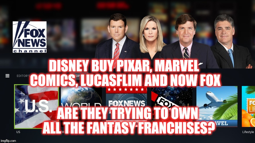 Fox News... by disney | DISNEY BUY PIXAR, MARVEL COMICS, LUCASFLIM AND NOW FOX ARE THEY TRYING TO OWN ALL THE FANTASY FRANCHISES? | image tagged in disney,meme,political,fox news | made w/ Imgflip meme maker